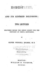 Homoeopathy and Its Kindred Delusions: Two Lectures Delivered Before the Boston Society for the Diffusion of Useful Knowledge