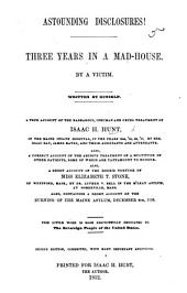 Astounding disclosures! Three years in a Mad-House. By a victim. Written by himself ... Also, a short account of the ... torture of ... Miss E. T. Stone, etc. Second edition, ... with ... additions