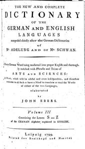 The New and Complete Dictionary of the German and English Languages: Composed Chiefly After the German Dictionaries of Mr. Adelung and of Mr. Schwan : Every German Word Being Rendered Into Proper English and Thoroughly Enriched with Phrases and Terms of Arts and Sciences : a Work, which Will be Useful and Even Indispensible, and Therefore Welcome to All Such as Have a Mind to Translate Or Read the Works of Either of the Two Languages, Volume 3