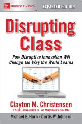 Disrupting Class, Expanded Edition: How Disruptive Innovation Will Change the Way the World Learns: Edition 2