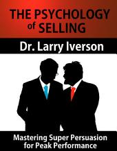The Psychology of Selling: Mastering Super Persuasion for Peak Performance