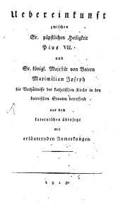 Uebereinkunft zwischen Sr. Päpstlichen Heiligkeit Pius VII. Und Sr. Königl. Majestät von Baiern Maximilian Joseph die Verhältnisse der katholischen Kirche in den baierischen Staaten betreffend
