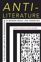 Anti-Literature: The Politics and Limits of Representation in Modern Brazil and Argentina