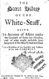 The secret history of the White-Staff: being an account of affairs under the conduct of some late ministers, and of what might probably have happened if Her Majesty had not died ...