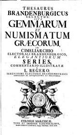 Thesaurus Brandenburgicus Selectus: Sive Gemmarum Et Numismatum Graecorum, In Cimeliarcho Electorali Brandenburgico, Elegantiorum Series: Volume 1