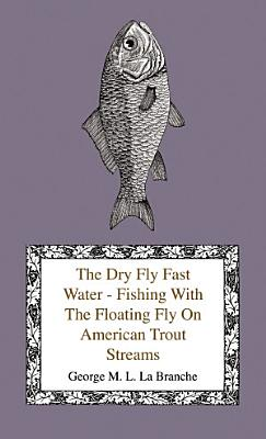 The Dry Fly Fast Water   Fishing with the Floating Fly on American Trout Streams  Together with Some Observations on Fly Fishing in General PDF