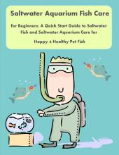Saltwater Aquarium Fish Care for Beginners: A Quick Start Guide to Saltwater Fish and Saltwater Aquarium Care for Happy & Healthy Pet Fish