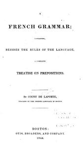 A French Grammar: Containing, Besides the Rules of the Language, a Complete Treatise on Prepositions