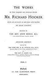 The Works of that Learned and Judicious Divine, Mr. Richard Hooker: With an Account of His Life and Death by Isaac Walton. Arranged by J. Keble, Volume 1