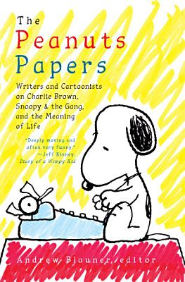 The Peanuts Papers  Writers and Cartoonists on Charlie Brown  Snoopy   the Gang  and the Meaning of Life PDF
