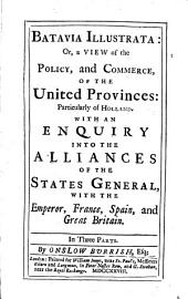 Batavia illustrata: or, A view of the policy, and commerce, of the United Provinces: particularly of Holland. With an enquiry into the alliances of the States general, with the emperor, France, Spain, and Great Britain...