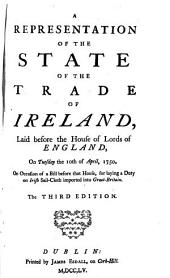 A Representation of the State of the Trade of Ireland: Laid Before the House of Lords of England, on Tuesday the 10th of April, 1750, on Occasion of a Bill Before that House, for Laying a Duty on Irish Sail-cloth Imported Into Great-Britain, Volume 4