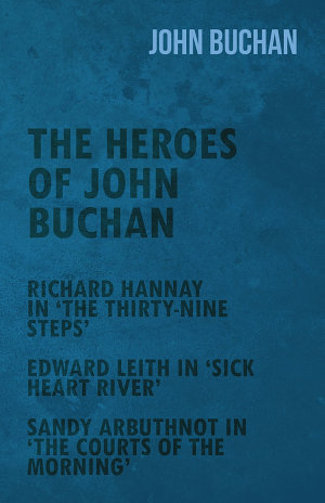The Heroes of John Buchan   Richard Hannay in  The Thirty Nine Steps    Edward Leith in  Sick Heart River    Sandy Arbuthnot in  The Courts of the Morning