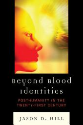 Beyond Blood Identities: Posthumanity in the Twenty First Century