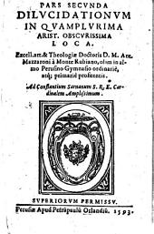 Pars secunda dilucidationum in quamplurima Arist. obscurissima loca. Excell. art. & theologiae doctoris D. M. Ant. Mazzaroni à Monte Rubiano, ..