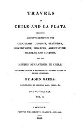 Travels in Chile and La Plata, Including Accounts Respecting the Geography, Geology, Statistics ... and the Mining Operations in Chile ... Illustrated by Original Maps, Views &c: Volume 2