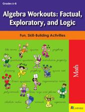 Algebra Workouts: Factual, Exploratory, and Logic: Fun, Skill-Building Activities