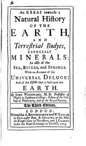 An Essay Towards a Natural History of the Earth,: And Terrestrial Bodyes, Especialy Minerals: as Also of the Sea, Rivers, and Springs. : With an Account of the Universal Deluge: and of the Effects that it Had Upon the Earth