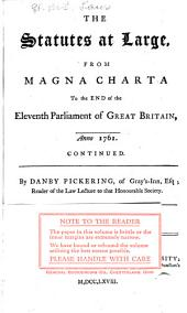 The Statutes at Large from the Magna Charta, to the End of the Eleventh Parliament of Great Britain, Anno 1761 [continued to 1806]. By Danby Pickering: Volume 28