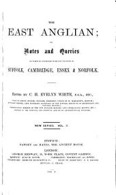 East Anglian, Or, Notes and Queries on Subjects Connected with the Counties of Suffolk, Cambridge, Essex and Norfolk: Volume 2