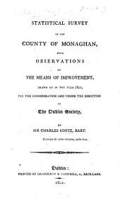 Statistical survey of the county of Monaghan, with observations on the means of improvement drawn up in the year 1801, for the consideration and under the direction of the Dublin Society
