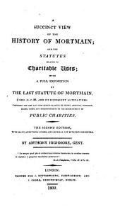 A Succinct View of the History of Mortmain: And the Statutes Relative to Charitable Uses; with a Full Exposition of the Last Statute of Mortmain, 9 Geo. II. C. 36. and Its Subsequent Alternations: Comprising the Law as it Now Stands Relative to Devises, Bequests, Visitation, Leases, Taxes, and Other Incidents to the Establishment of Public Charities