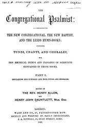 The Congregational Psalmist [pt.1]: A Companion to the New Congregational, the New Baptist, and the Leeds Hymn-books : Providing Tunes, Chants and Chorales, for the Metrical Hymns and Passages of Scripture Contained in Those Books. Part I: Containing 104 Tunes and Chorales