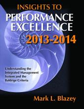 Insights to Performance Excellence 2013-2014: Understanding the Integrated Management System and the Baldrige Criteria