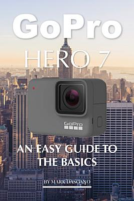 Gopro Hero 7  An Easy Guide to the Basics