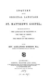 Inquiry Into the Original Language of St. Matthew's Gospel: With Relative Discussions on the Language of Palestine in the Time of Christ, and on the Origin of the Gospels
