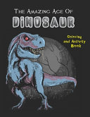 The Amazing Age Of Dinosaurs. Coloring And Activity Book.