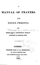 A Manual of Prayers for Young Persons, Or, Bishop Ken's Winchester Manual Adapted to General Use