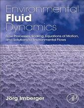 Environmental Fluid Dynamics: Flow Processes, Scaling, Equations of Motion, and Solutions to Environmental Flows