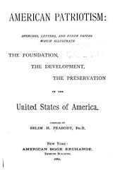 American Patriotism: Speeches, Letters, and Other Papers which Illustrate the Foundation, the Development, the Preservation of the United States of America