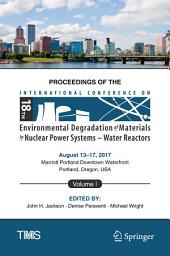 Proceedings of the 18th International Conference on Environmental Degradation of Materials in Nuclear Power Systems – Water Reactors: Volume 1