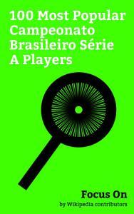 Focus On  100 Most Popular Campeonato Brasileiro S  rie A Players PDF