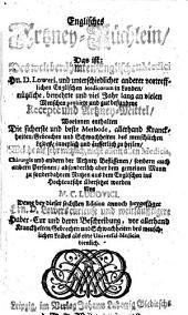 Englisches Artzney-Büchlein, das ist: des ... Englischen Medici Hn D. Loweri und ... anderer vortrefflichen Englischen Medicorum ... nützliche, bewehrte (etc.)
