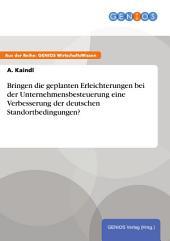 Bringen die geplanten Erleichterungen bei der Unternehmensbesteuerung eine Verbesserung der deutschen Standortbedingungen?