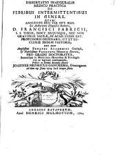 Dissertatio inauguralis medico practica de febribus intermittentibus in genere: ... ex auctoritate ... Francisci Fabricii ...