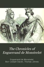 The Chronicles of Enguerrand de Monstrelet: Containing an Account of the Cruel Civil Wars Between the Houses of Orleans and Burgundy; of the Possession of Paris and Normandy by the English. Beginning at the Year MCCCC, where that of Sir John Froissart Finishes, and Ending at the Year MCCCCLXVII, and Continued by Others to the Year MDXVI.