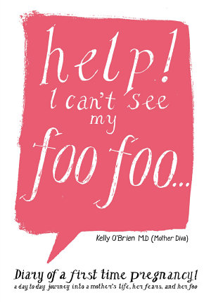 Help  I Can t See My Foo Foo   Diary of a First Time Pregnancy  a Day to Day Journey Into a Mothers Life  Her Fears and Her Foo