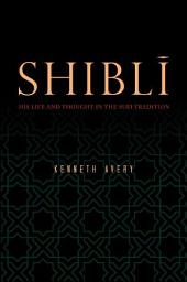 Shibli: His Life and Thought in the Sufi Tradition