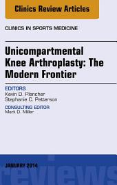 Unicompartmental Knee Arthroplasty: The Modern Frontier, An Issue of Clinics in Sports Medicine, E-Book