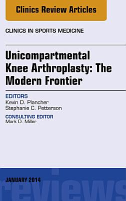 Unicompartmental Knee Arthroplasty: The Modern Frontier, An Issue of Clinics in Sports Medicine,