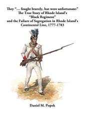 """They """"... fought bravely, but were unfortunate:"""": The True Story of Rhode Island's """"Black Regiment"""" and the Failure of Segregation in Rhode Island's Continental Line, 1777-1783"""