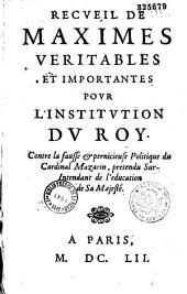 Recveil de maximes véritables et importantes povr l'institvtion dv Roy contre la fausse & pernicieuse politiqve du cardinal Mazarin, prétendiu sur- intendant de l'éducation de Sa Majesté