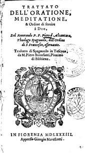 Trattato dell'oratione, meditatione, & ordine di seruire à Dio. Del reuerendo p. f. Piero d'Alcantara, ... Tradotto di spagnuolo in toscano, da m. Piero Buonfanti, ..