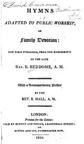 Hymns Adapted to Public Worship, Or Family Devotion: Now First Published, from the Manuscripts of the Late B. Beddome