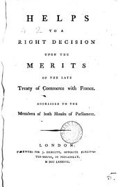 Helps to a Right Decision Upon the Merits of the Late Treaty of Commerce with France: Addressed to the Members of Both Houses of Parliament