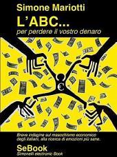 L'Abc...Per Perdere Il Vostro Denaro - Breve Indagine Sul Masochismo Economico Degli Italiani, Alla Ricerca Di Emozioni Piu Sane